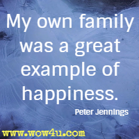 My own family was a great example of happiness. Peter Jennings