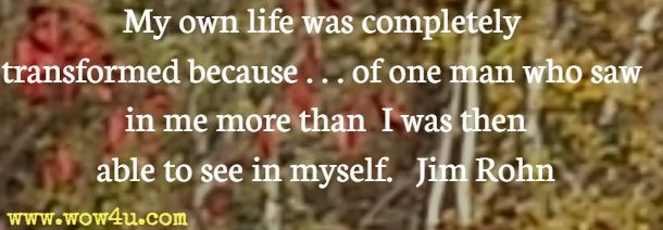My own life was completely transformed because . . . of one man who saw in me more than I was then able to see in myself. Jim Rohn