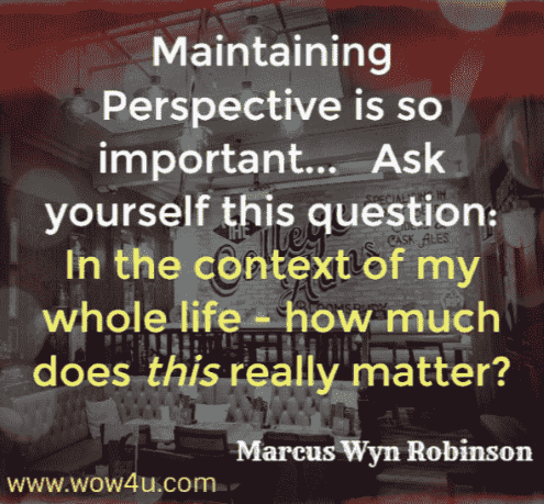 Maintaining perspective is so important... Ask yourself the question; in the context of my whole life - how much does this really matter? Marcus Wyn Robinson