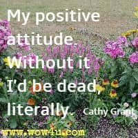 My positive attitude. Without it I'd be dead, literally. Cathy Grant