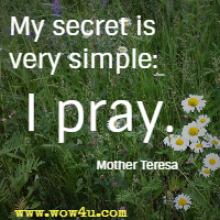 My secret is very simple: I pray. Mother Teresa