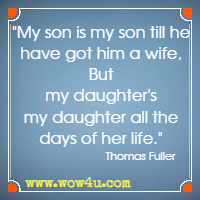 My son is my son till he have got him a wife, But my daughter's my daughter all the days of her life. Thomas Fuller
