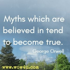 Myths which are believed in tend to become true.  George Orwell