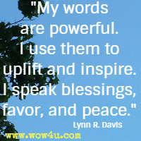 My words are powerful. I use them to uplift and inspire. I speak blessings, favor, and peace. Lynn R. Davis