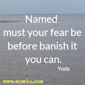 Named must your fear be before banish it you can. Yoda