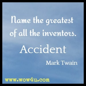 Name the greatest of all the inventors. Accident.  Mark Twain