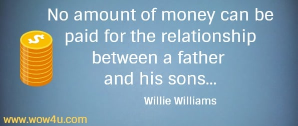 No amount of money can be paid for the relationship between a father  and his sons... Willie Williams