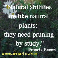 Natural abilities are like natural plants; they need pruning by study. Francis Bacon