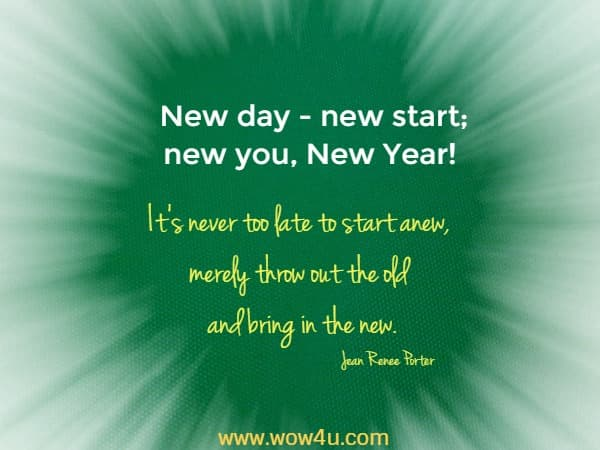 New day - new start; new you, New Year!  It's never too late to start anew, merely throw out the old and bring in the new.Jean Renee Porter