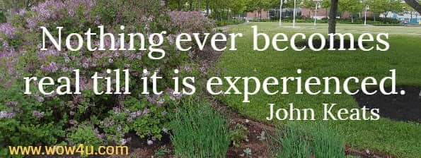 Nothing ever becomes real till it is experienced.     John Keats