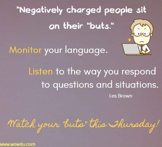 Negatively charged people sit on their buts. Monitor your language.  Listen to the way you respond to questions and situations. Les Brown  Watch your buts this Thursday!