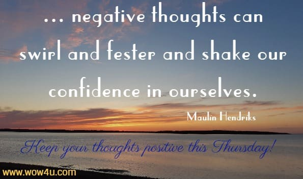 ... negative thoughts can swirl and fester and shake our  confidence in ourselves. Maulin Hendriks Keep your thoughts positive this Thursday!