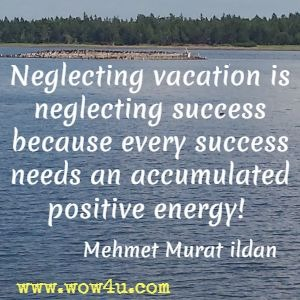 Neglecting vacation is neglecting success because every success needs an accumulated positive energy! Mehmet Murat ildan