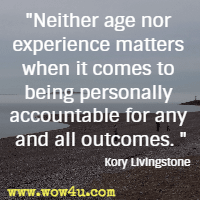 Neither age nor experience matters when it comes to being personally accountable for any and all outcomes. Kory Livingstone