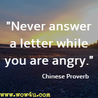 Never answer a letter while you are angry. Chinese Proverb