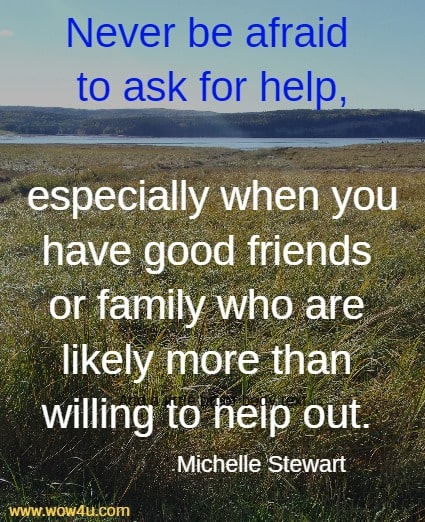 Never be afraid to ask for help, especially when you have good friends  or family who are likely more than willing to help out. Michelle Stewart