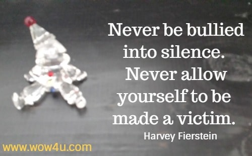 Never be bullied into silence. Never allow yourself to be made a victim.    Harvey Fierstein