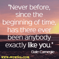 Never before, since the beginning of time, has there ever been anybody exactly like you. Dale Carnegie