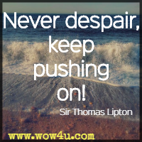 Never despair, keep pushing on! Sir Thomas Lipton