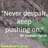 Never despair, keep pushing on. Sir Thomas Lipton
