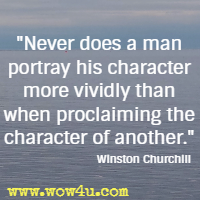 Never does a man portray his character more vividly than when proclaiming the character of another. Winston Churchill