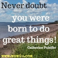 Never doubt  you were born to do great things!