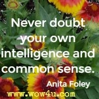 Never doubt your own intelligence and common sense.  Anita Foley