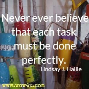 Never ever believe that each task must be done perfectly. Lindsay J. Hallie