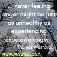 ... never feeling anger might be just as unhealthy as experiencing excessive anger.  Thomas Westover