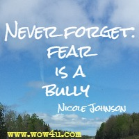 Never forget: fear is a bully  Nicole Johnson
