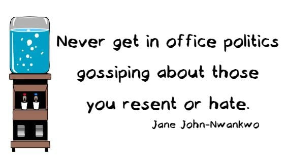 Never get in office politics gossiping about those you resent or hate. Jane John-Nwankwo