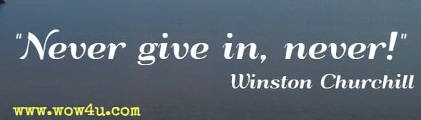 Never give in, never! Winston Churchill