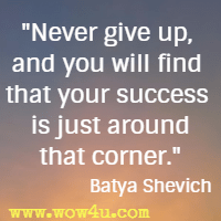 Never give up, and you will find that your success is just around that corner. Batya Shevich