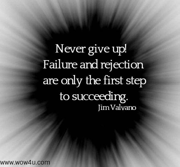 Never give up! Failure and rejection are only the first step to succeeding.  Jim Valvano