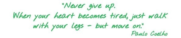 Never give up. When your heart becomes tired, just walk with your legs - but move on. Paulo Coelho