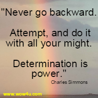 Never go backward. Attempt, and do it with all your might. Determination is power. Charles Simmons
