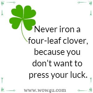 Never iron a four-leaf clover, because you don't want to press your luck.