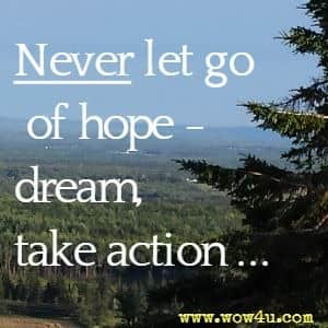 Never let go of hope -  dream, take action...