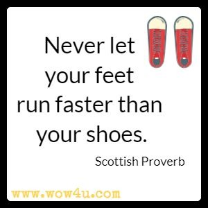 Never let your feet run faster than your shoes. Scottish Proverb