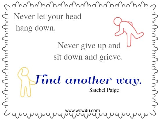 Never let your head hang down. Never give up and sit down and grieve.  Find another way.   Satchel Paige