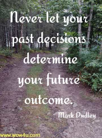 Never let your past decisions determine your future outcome. Mark Dudley