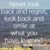 Never look back and regret, look back and smile at what you have learned. Michelle C. Ustaszeski