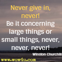 Never give in, never! Be it concerning large things or small things, never, never, never! Winston Churchill