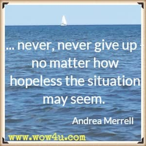 ... never, never give up - no matter how hopeless the situation may seem. Andrea Merrell