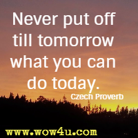 Never put off till tomorrow what you can do today. Czech Proverb