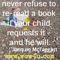 never refuse to re-read a book if your child requests it - and he will. Jacquie McTaggart