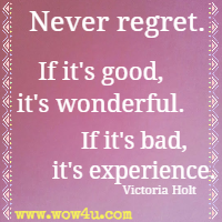 Never regret. If it's good, it's wonderful. If it's bad, it's experience. Victoria Holt