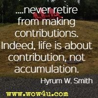 ....never retire from making  contributions. Indeed, life is about contribution, not accumulation. Hyrum W. Smith
