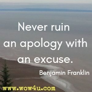 Never ruin an apology with an excuse. Benjamin Franklin