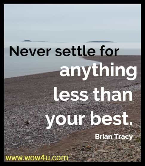 Never settle for anything less than your best. Brian Tracy
